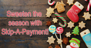 Sweeten the Season with Skip-A-Payment