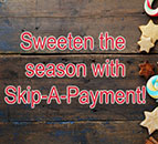 Sweeten the season with Skip-A-Payment!